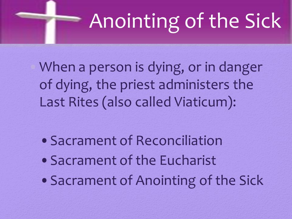When a person is dying, or in danger of dying, the priest administers the Last Rites (also called Viaticum): Sacrament of Reconciliation Sacrament of