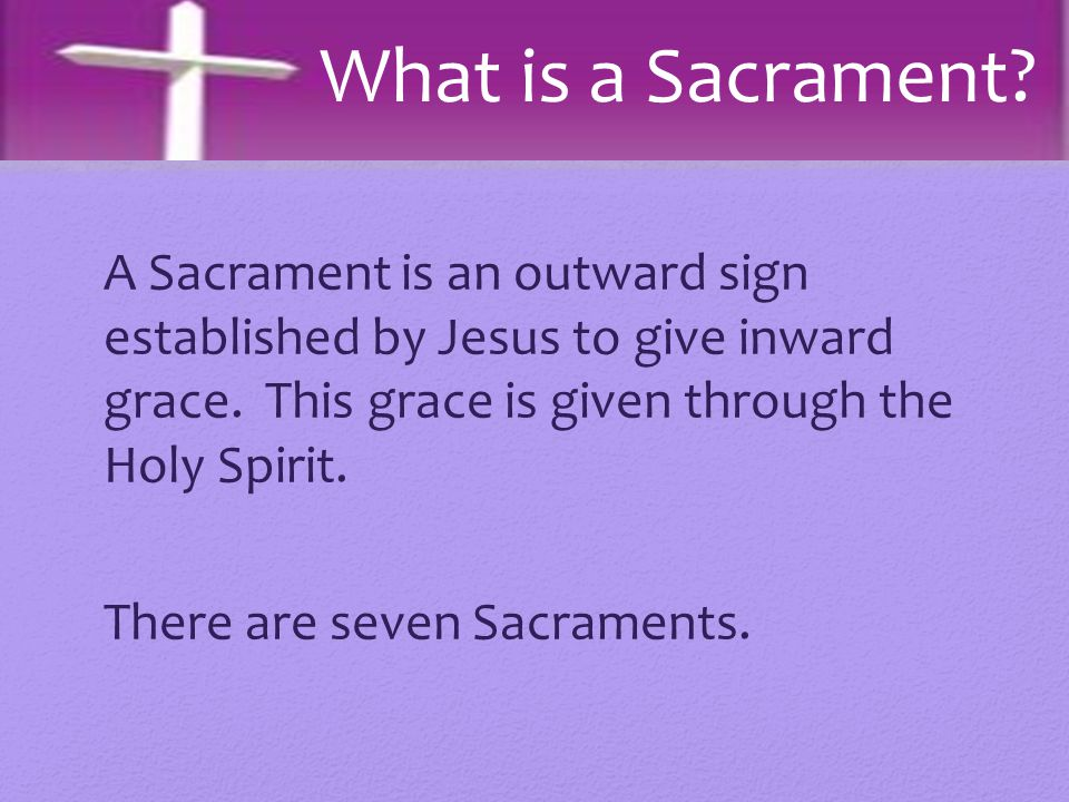A Sacrament is an outward sign established by Jesus to give inward grace. This grace is given through the Holy Spirit. There are seven Sacraments. Wha