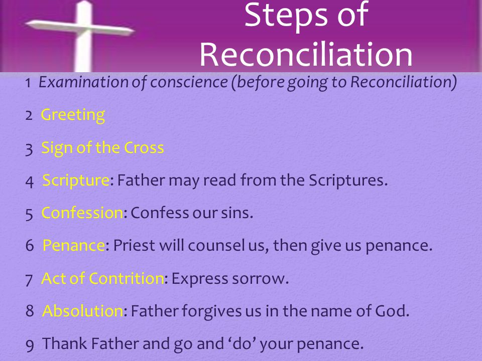 1 Examination of conscience (before going to Reconciliation) 2 Greeting 3 Sign of the Cross 4 Scripture: Father may read from the Scriptures. 5 Confes
