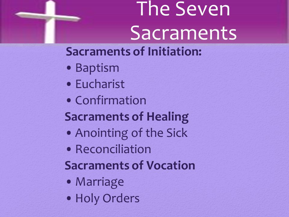Sacraments of Initiation: Baptism Eucharist Confirmation Sacraments of Healing Anointing of the Sick Reconciliation Sacraments of Vocation Marriage Ho