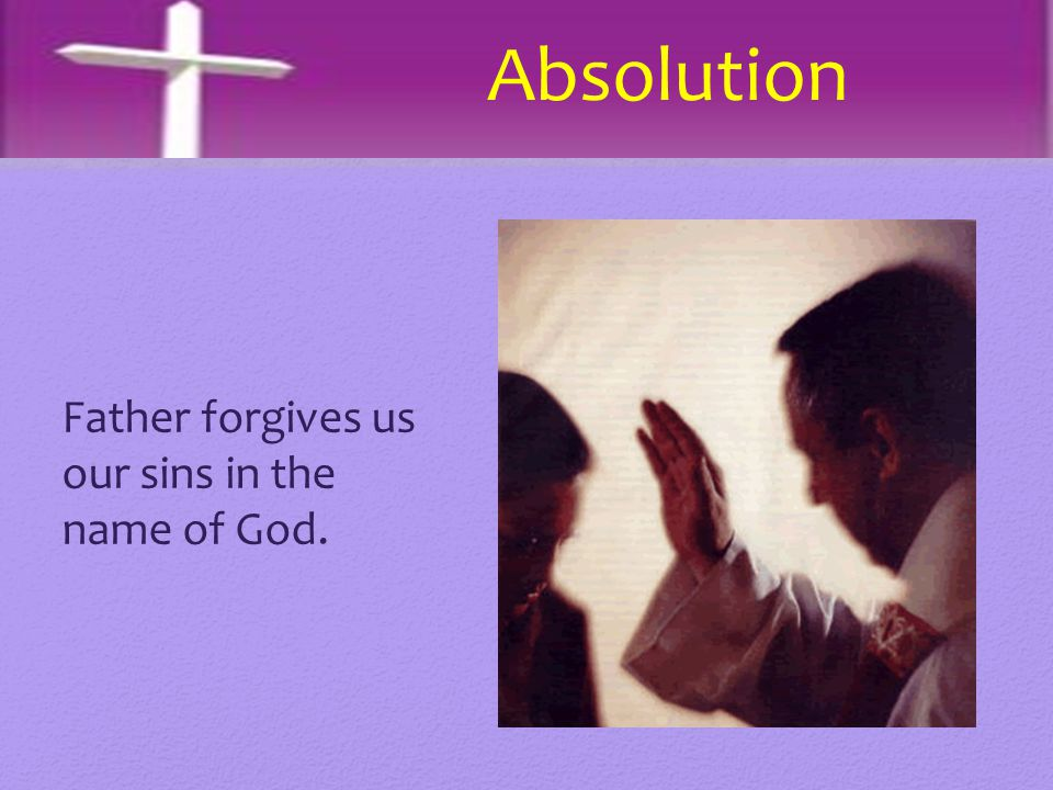 Father forgives us our sins in the name of God. Absolution