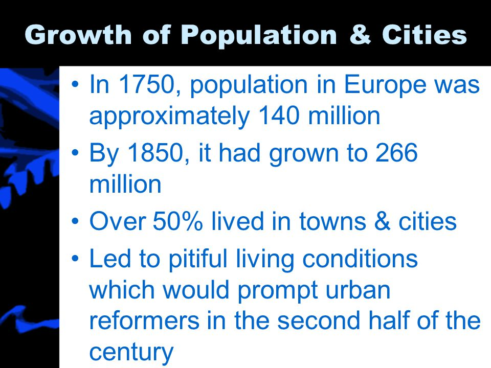 Growth of Population & Cities In 1750, population in Europe was approximately 140 million By 1850, it had grown to 266 million Over 50% lived in towns