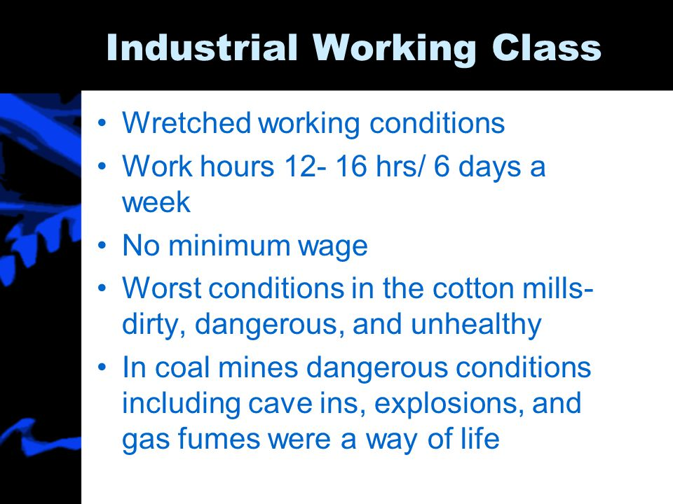 Industrial Working Class Wretched working conditions Work hours 12- 16 hrs/ 6 days a week No minimum wage Worst conditions in the cotton mills- dirty,