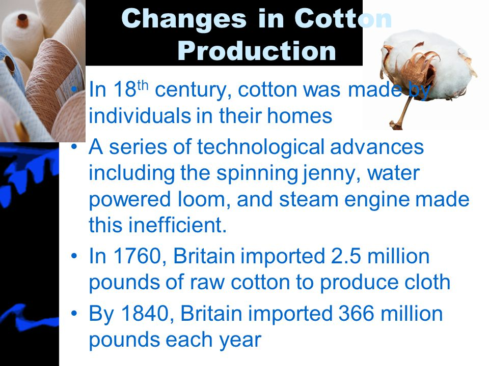 Changes in Cotton Production In 18 th century, cotton was made by individuals in their homes A series of technological advances including the spinning