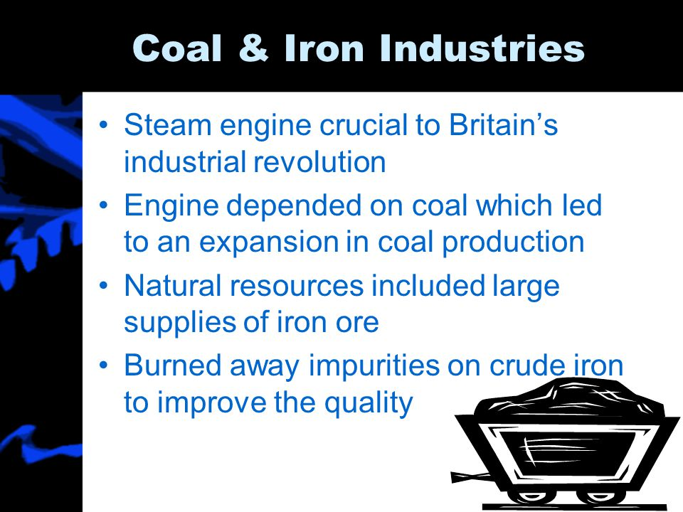 Coal & Iron Industries Steam engine crucial to Britain's industrial revolution Engine depended on coal which led to an expansion in coal production Na