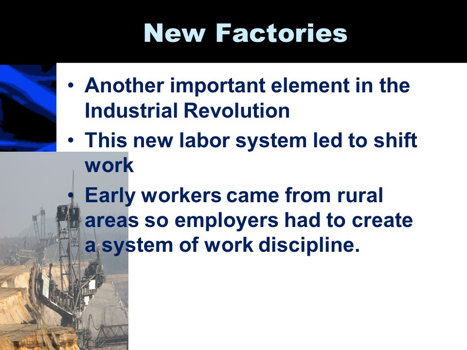New Factories Another important element in the Industrial Revolution This new labor system led to shift work Early workers came from rural areas so em