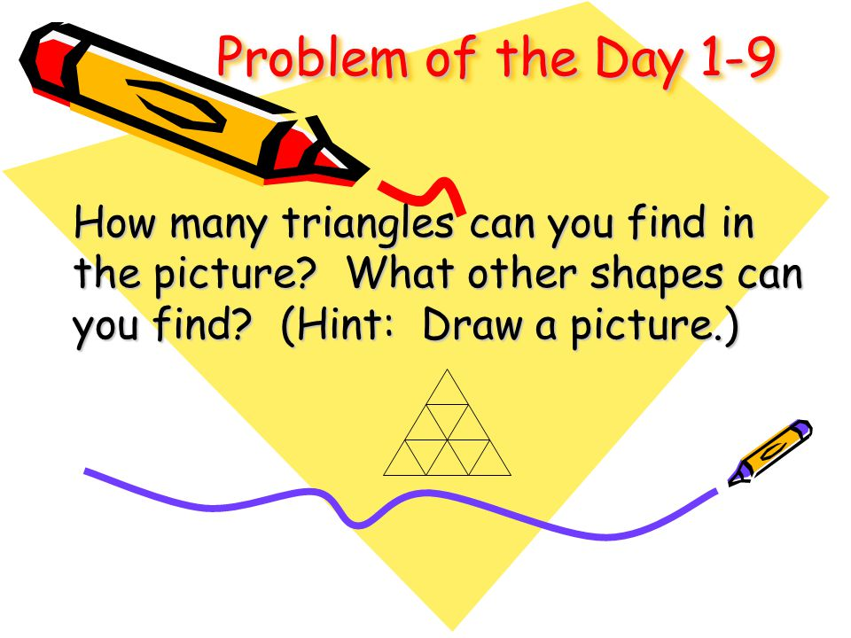 Problem of the Day 1-9 How many triangles can you find in the picture? What other shapes can you find? (Hint: Draw a picture.)