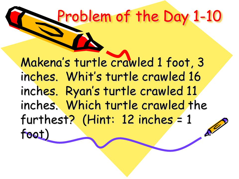 Problem of the Day 1-10 Makena's turtle crawled 1 foot, 3 inches. Whit's turtle crawled 16 inches. Ryan's turtle crawled 11 inches. Which turtle crawl