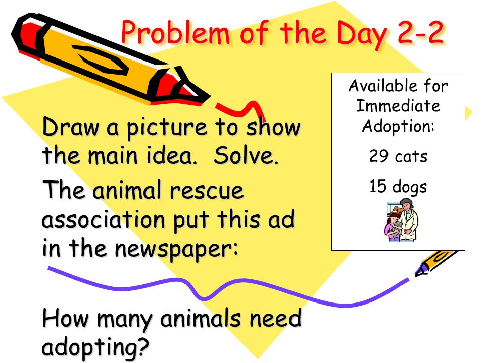 Problem of the Day 2-2 Draw a picture to show the main idea. Solve. The animal rescue association put this ad in the newspaper: How many animals need