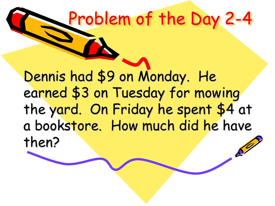 Problem of the Day 2-4 Dennis had $9 on Monday. He earned $3 on Tuesday for mowing the yard. On Friday he spent $4 at a bookstore. How much did he hav