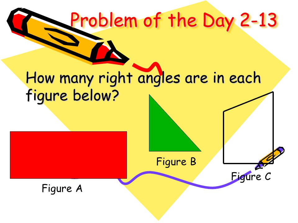 Problem of the Day 2-13 How many right angles are in each figure below? Figure A Figure B Figure C