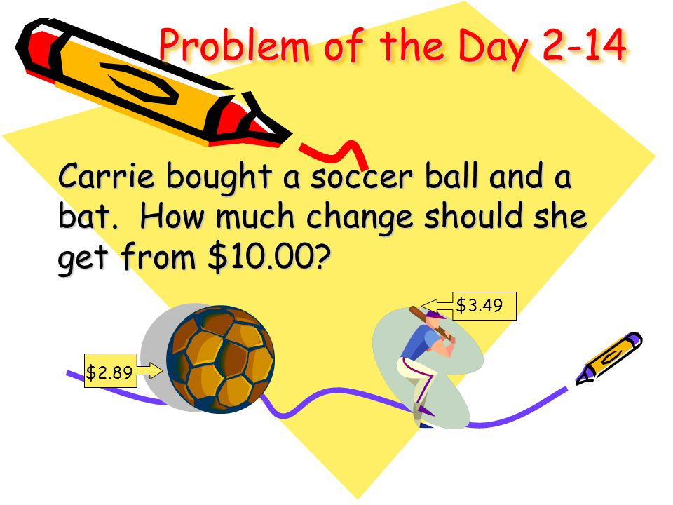 Problem of the Day 2-14 Carrie bought a soccer ball and a bat. How much change should she get from $10.00? $3.49 $2.89 $3.49