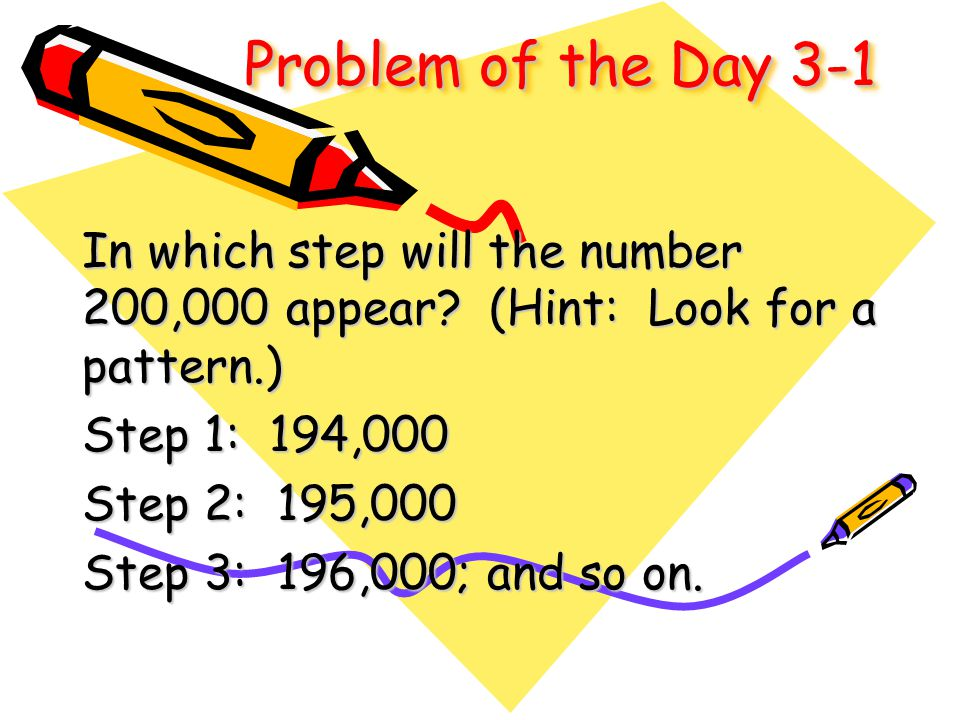 Problem of the Day 3-1 In which step will the number 200,000 appear? (Hint: Look for a pattern.) Step 1: 194,000 Step 2: 195,000 Step 3: 196,000; and