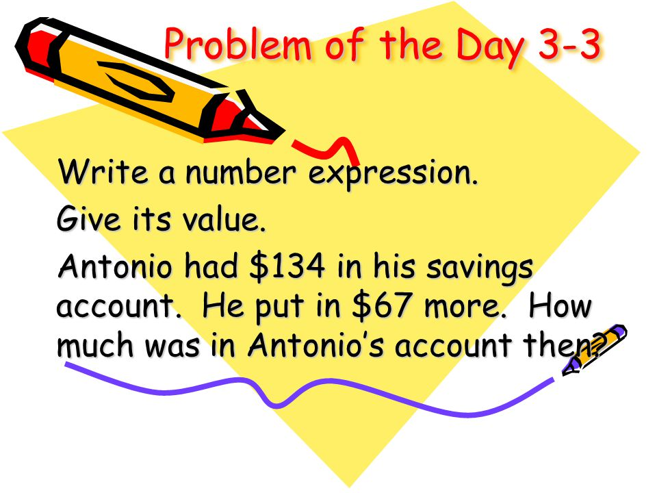 Problem of the Day 3-3 Write a number expression. Give its value. Antonio had $134 in his savings account. He put in $67 more. How much was in Antonio
