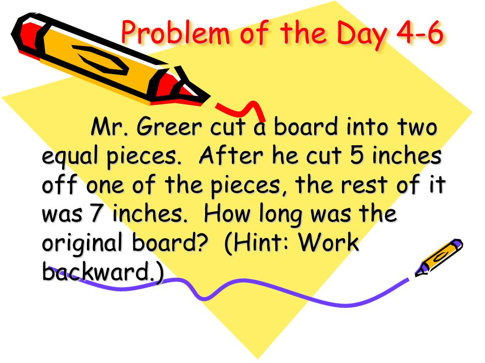 Problem of the Day 4-6 Mr. Greer cut a board into two equal pieces. After he cut 5 inches off one of the pieces, the rest of it was 7 inches. How long