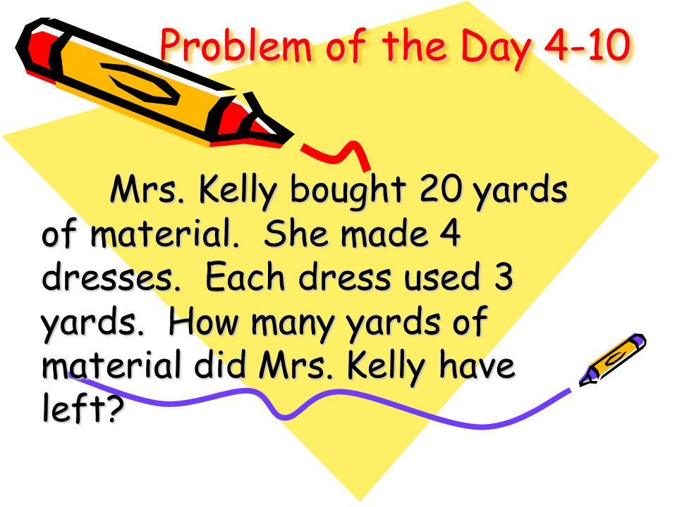 Problem of the Day 4-10 Mrs. Kelly bought 20 yards of material. She made 4 dresses. Each dress used 3 yards. How many yards of material did Mrs. Kelly