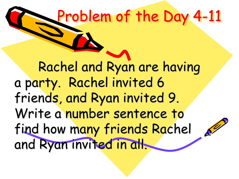 Problem of the Day 4-11 Rachel and Ryan are having a party. Rachel invited 6 friends, and Ryan invited 9. Write a number sentence to find how many fri