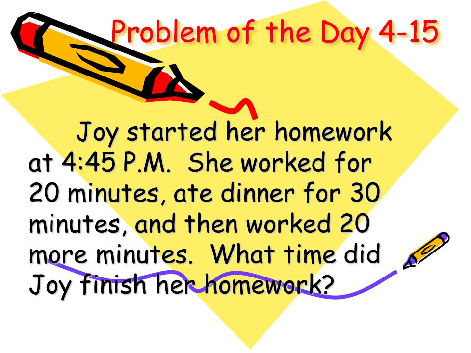 Problem of the Day 4-15 Joy started her homework at 4:45 P.M. She worked for 20 minutes, ate dinner for 30 minutes, and then worked 20 more minutes. W