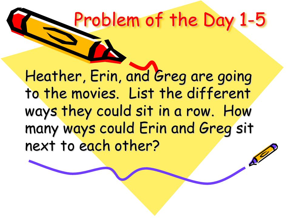 Problem of the Day 1-5 Heather, Erin, and Greg are going to the movies. List the different ways they could sit in a row. How many ways could Erin and