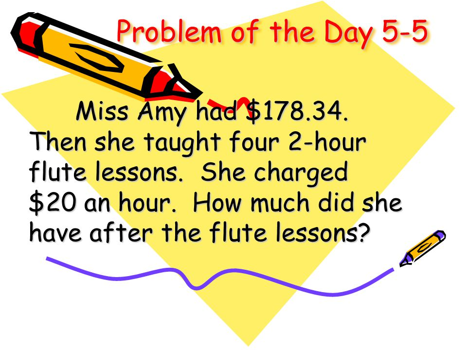 Problem of the Day 5-5 Miss Amy had $178.34. Then she taught four 2-hour flute lessons. She charged $20 an hour. How much did she have after the flute