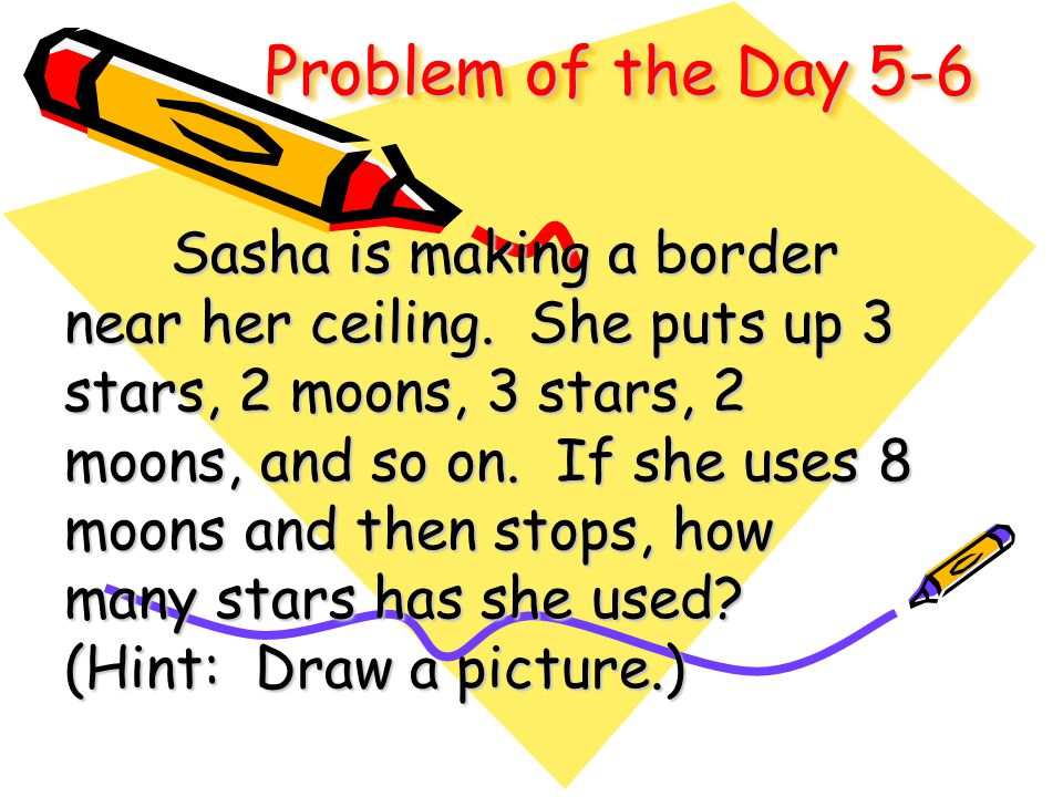 Problem of the Day 5-6 Sasha is making a border near her ceiling. She puts up 3 stars, 2 moons, 3 stars, 2 moons, and so on. If she uses 8 moons and t
