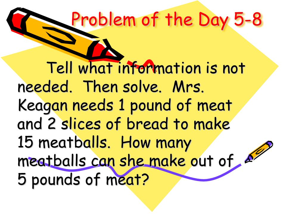 Problem of the Day 5-8 Tell what information is not needed. Then solve. Mrs. Keagan needs 1 pound of meat and 2 slices of bread to make 15 meatballs.