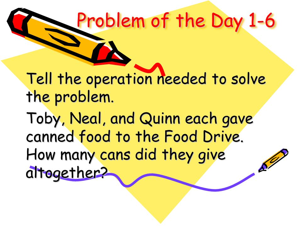 Problem of the Day 1-6 Tell the operation needed to solve the problem. Toby, Neal, and Quinn each gave canned food to the Food Drive. How many cans di