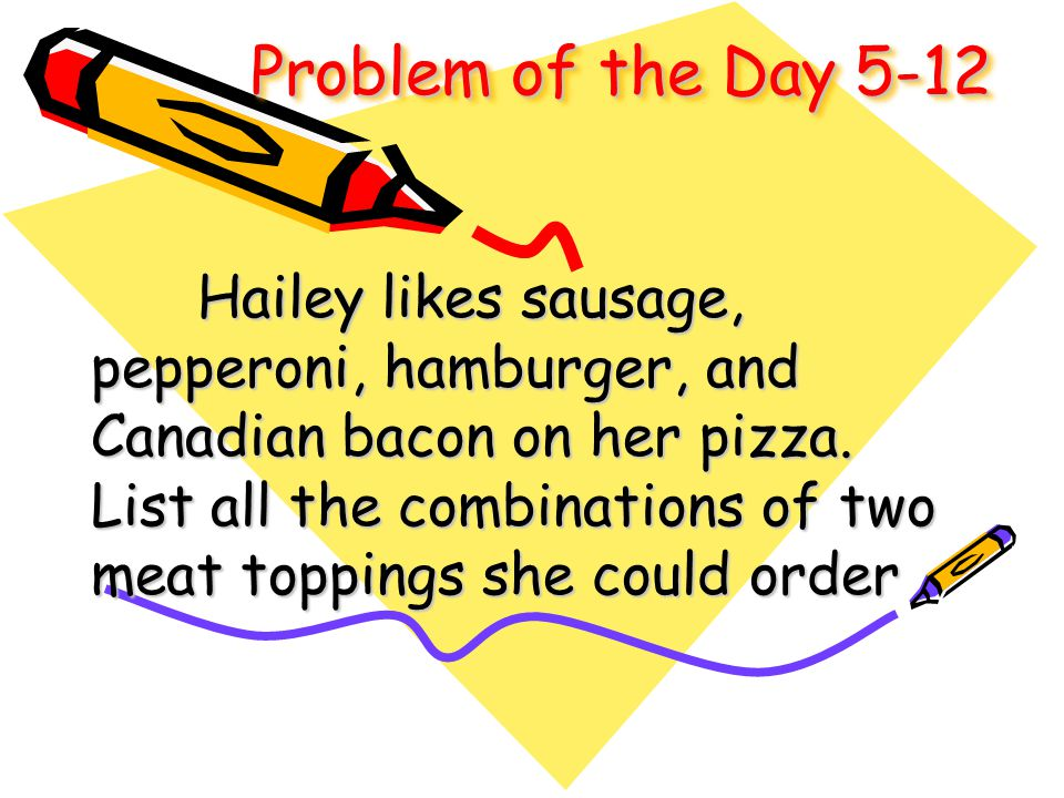 Problem of the Day 5-12 Hailey likes sausage, pepperoni, hamburger, and Canadian bacon on her pizza. List all the combinations of two meat toppings sh