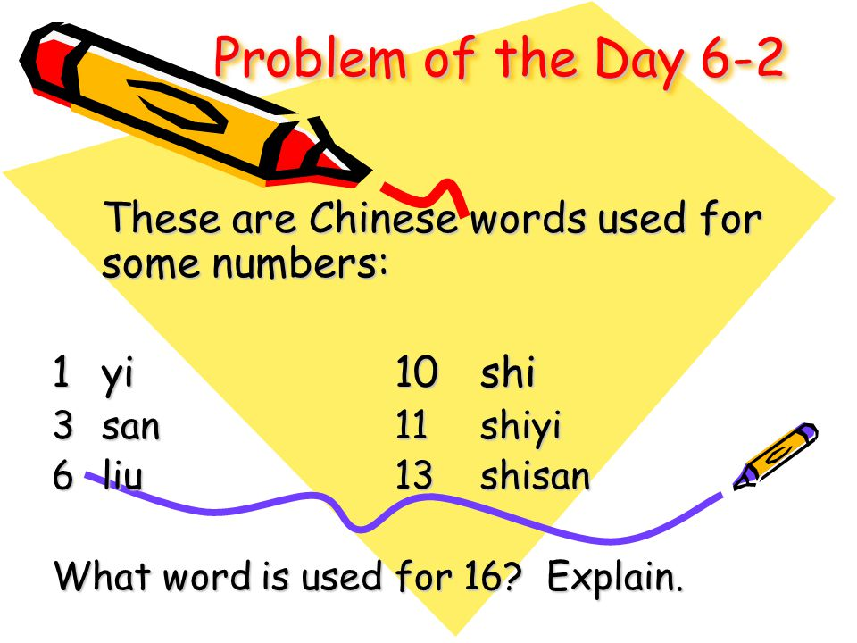 Problem of the Day 6-2 These are Chinese words used for some numbers: 1yi10shi 3san11shiyi 6liu13shisan What word is used for 16? Explain.