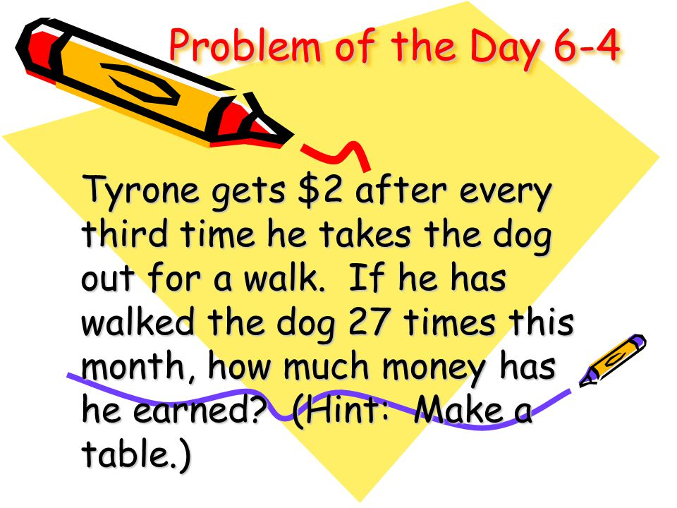 Problem of the Day 6-4 Tyrone gets $2 after every third time he takes the dog out for a walk. If he has walked the dog 27 times this month, how much m
