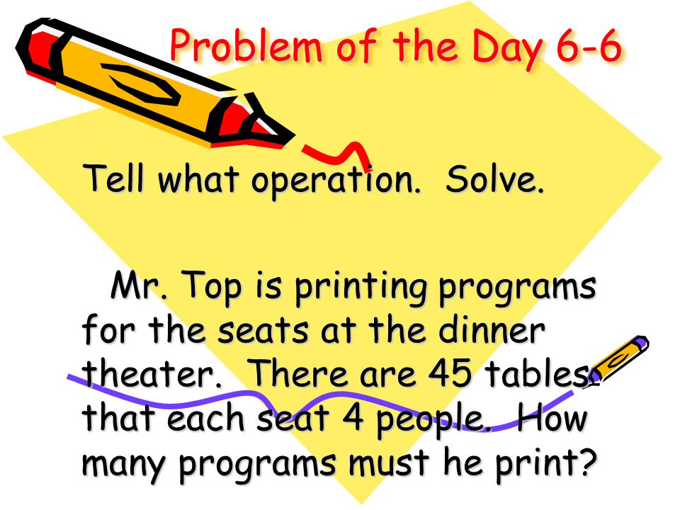 Problem of the Day 6-6 Tell what operation. Solve. Mr. Top is printing programs for the seats at the dinner theater. There are 45 tables that each sea