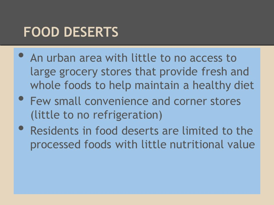 FOOD DESERTS An urban area with little to no access to large grocery stores that provide fresh and whole foods to help maintain a healthy diet Few sma