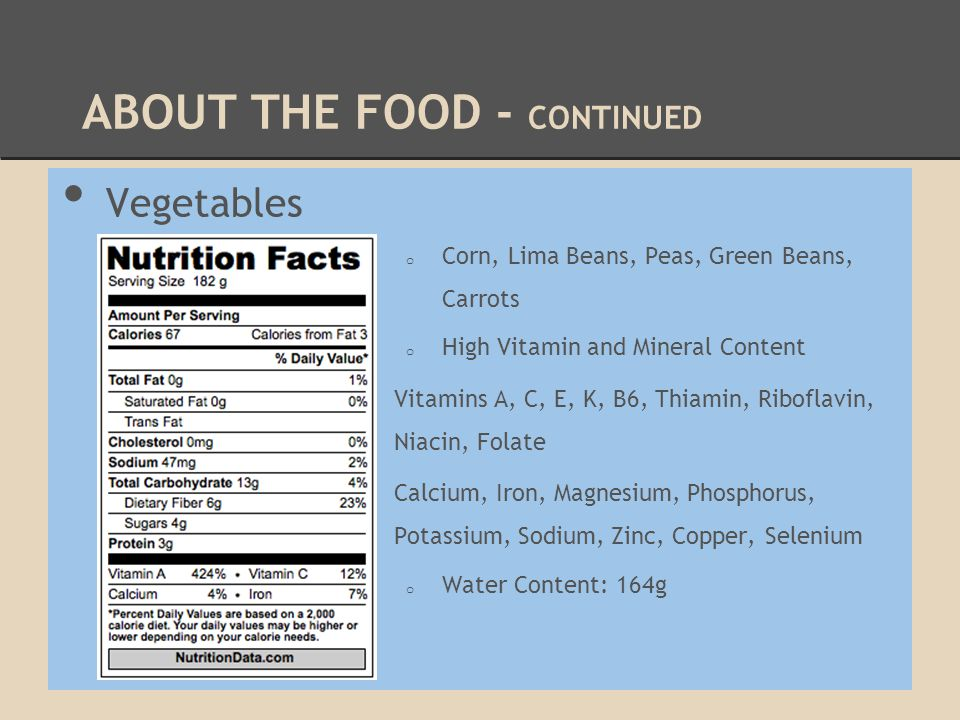 ABOUT THE FOOD - CONTINUED Vegetables o Corn, Lima Beans, Peas, Green Beans, Carrots o High Vitamin and Mineral Content Vitamins A, C, E, K, B6, Thiam