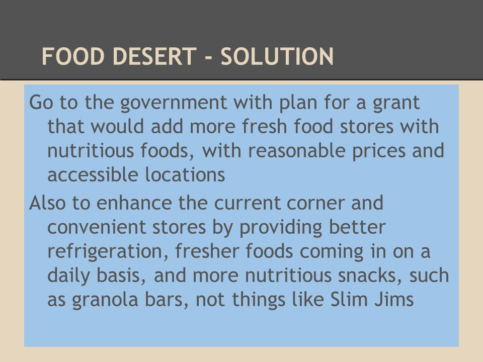 FOOD DESERT - SOLUTION Go to the government with plan for a grant that would add more fresh food stores with nutritious foods, with reasonable prices