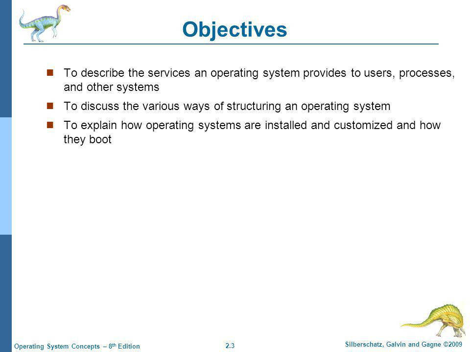 2.4 Silberschatz, Galvin and Gagne ©2009 Operating System Concepts – 8 th Edition Operating System Services One set of operating-system services provides functions that are helpful to the user: User interface - Almost all operating systems have a user interface (UI)  Varies between Command-Line (CLI), Graphics User Interface (GUI), Batch Program execution - The system must be able to load a program into memory and to run that program, end execution, either normally or abnormally (indicating error) I/O operations - A running program may require I/O, which may involve a file or an I/O device File-system manipulation - The file system is of particular interest.