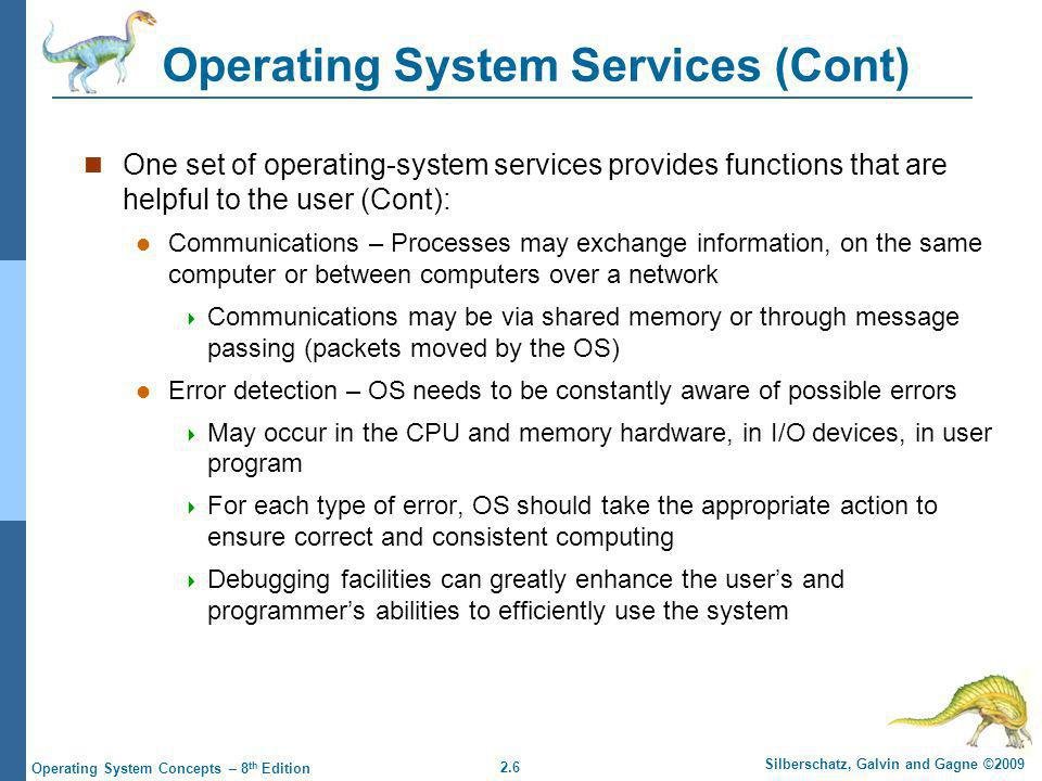 2.27 Silberschatz, Galvin and Gagne ©2009 Operating System Concepts – 8 th Edition Operating System Design and Implementation Design and Implementation of OS not solvable , but some approaches have proven successful Internal structure of different Operating Systems can vary widely Start by defining goals and specifications Affected by choice of hardware, type of system User goals and System goals User goals – operating system should be convenient to use, easy to learn, reliable, safe, and fast System goals – operating system should be easy to design, implement, and maintain, as well as flexible, reliable, error-free, and efficient