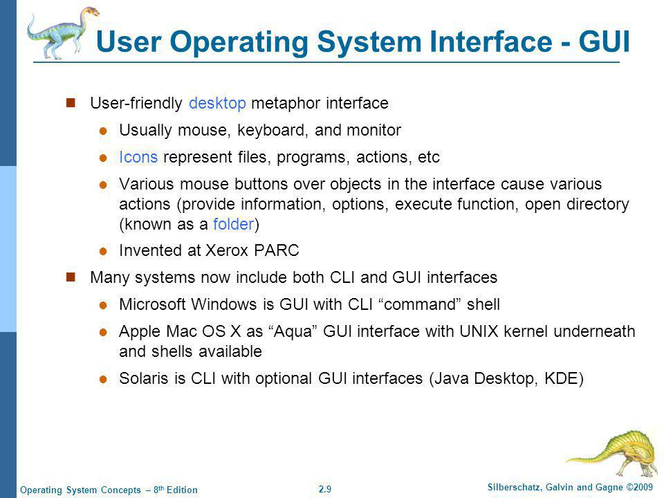 2.40 Silberschatz, Galvin and Gagne ©2009 Operating System Concepts – 8 th Edition Virtual Machines History and Benefits First appeared commercially in IBM mainframes in 1972 Fundamentally, multiple execution environments (different operating systems) can share the same hardware Protect from each other Some sharing of file can be permitted, controlled Commutate with each other, other physical systems via networking Useful for development, testing Consolidation of many low-resource use systems onto fewer busier systems Open Virtual Machine Format , standard format of virtual machines, allows a VM to run within many different virtual machine (host) platforms