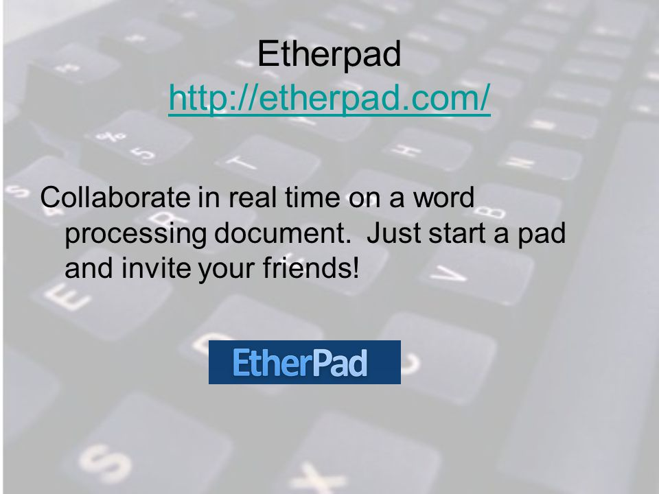 Etherpad http://etherpad.com/ http://etherpad.com/ Collaborate in real time on a word processing document.