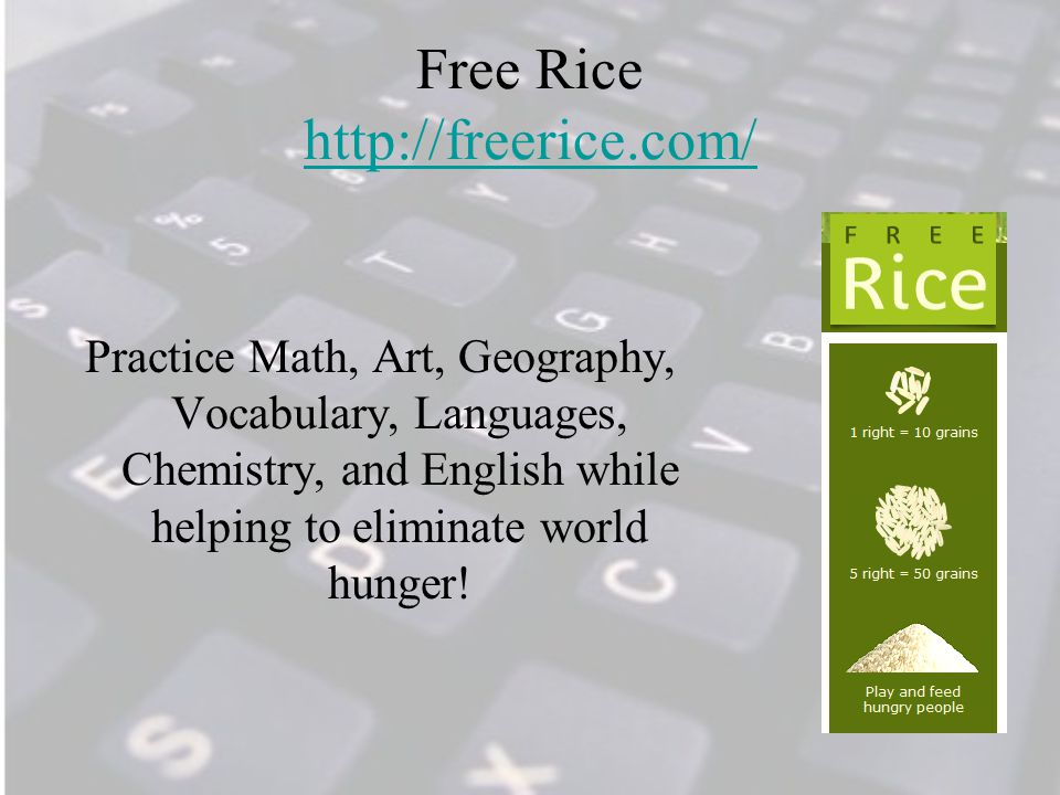 Free Rice http://freerice.com/ http://freerice.com/ Practice Math, Art, Geography, Vocabulary, Languages, Chemistry, and English while helping to eliminate world hunger!
