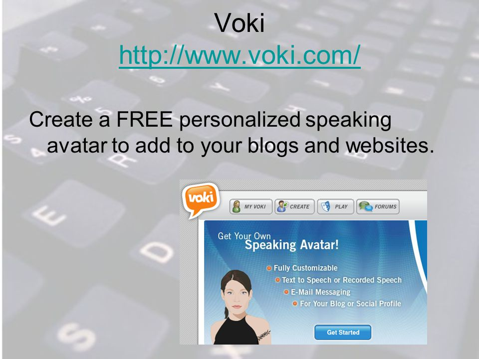 Voki http://www.voki.com/ http://www.voki.com/ Create a FREE personalized speaking avatar to add to your blogs and websites.