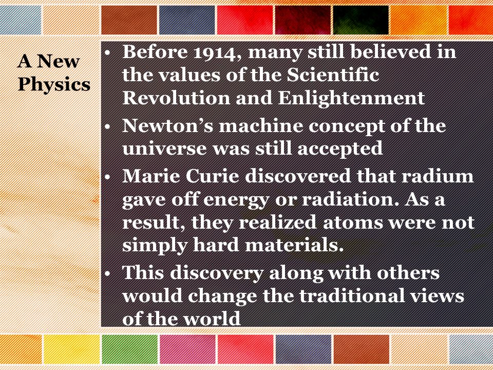 A New Physics Before 1914, many still believed in the values of the Scientific Revolution and Enlightenment Newton's machine concept of the universe w