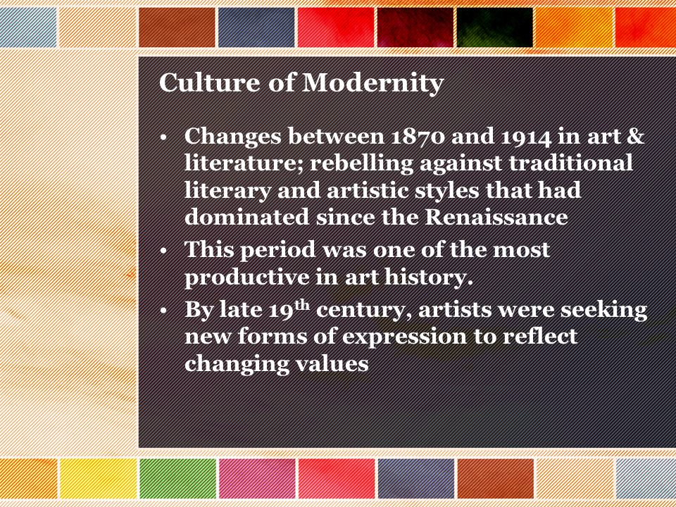Culture of Modernity Changes between 1870 and 1914 in art & literature; rebelling against traditional literary and artistic styles that had dominated