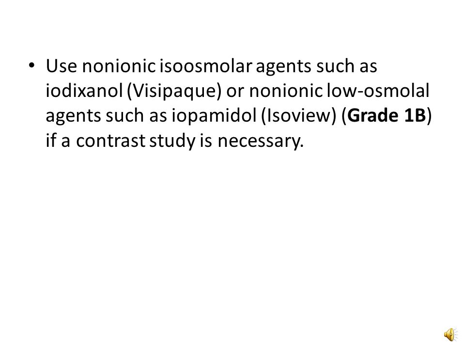 Do not use high osmolal agents (1400 to 1800 mosmol/KG) (Grade 1A).