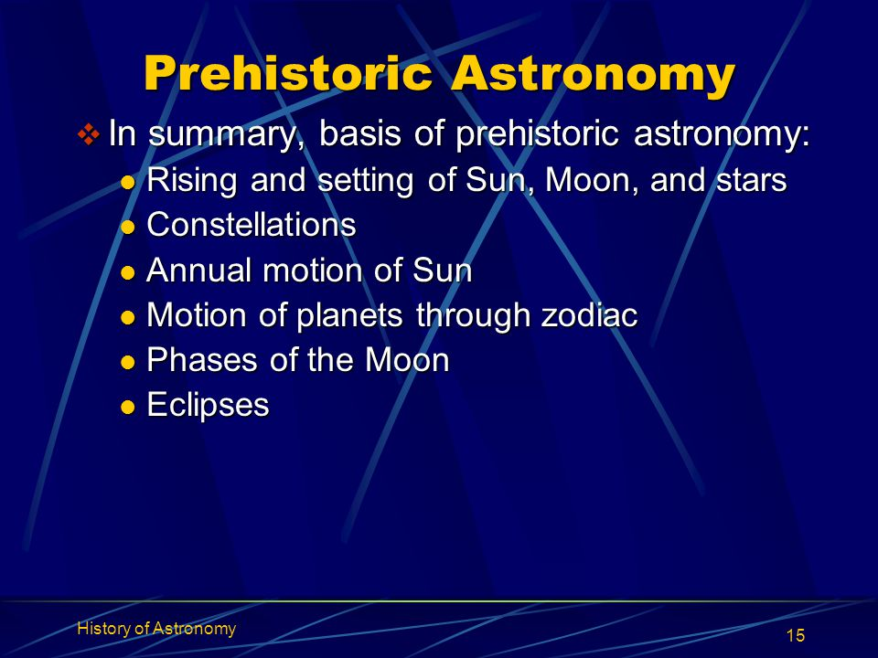 History of Astronomy 15 Prehistoric Astronomy  In summary, basis of prehistoric astronomy: Rising and setting of Sun, Moon, and stars Rising and sett