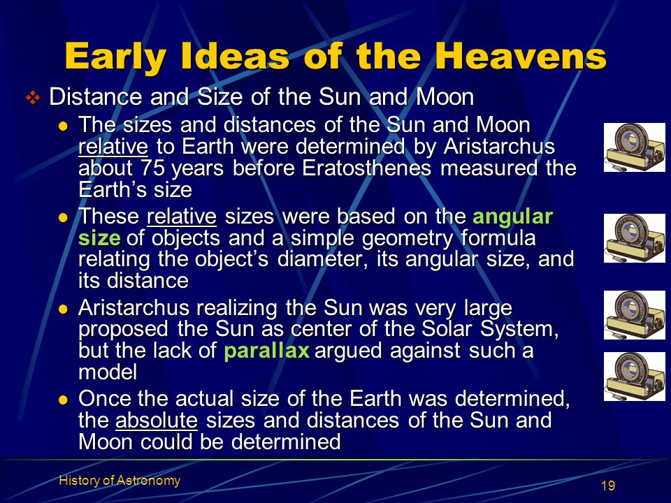 History of Astronomy 19 Early Ideas of the Heavens  Distance and Size of the Sun and Moon The sizes and distances of the Sun and Moon relative to Ear