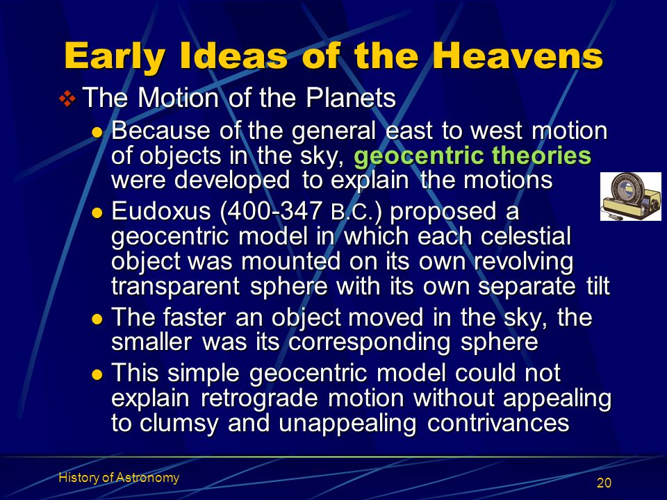 History of Astronomy 20 Early Ideas of the Heavens  The Motion of the Planets Because of the general east to west motion of objects in the sky, geoce