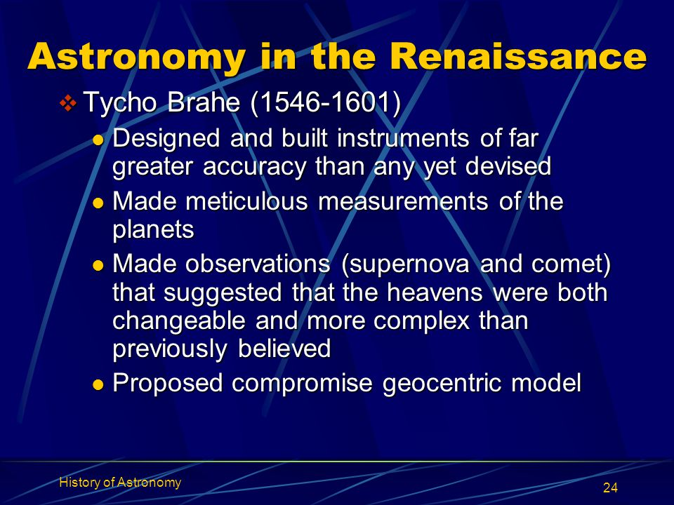 History of Astronomy 24 Astronomy in the Renaissance  Tycho Brahe (1546-1601) Designed and built instruments of far greater accuracy than any yet dev