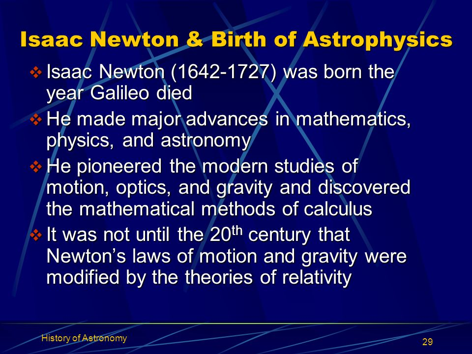 History of Astronomy 29 Isaac Newton & Birth of Astrophysics  Isaac Newton (1642-1727) was born the year Galileo died  He made major advances in mat