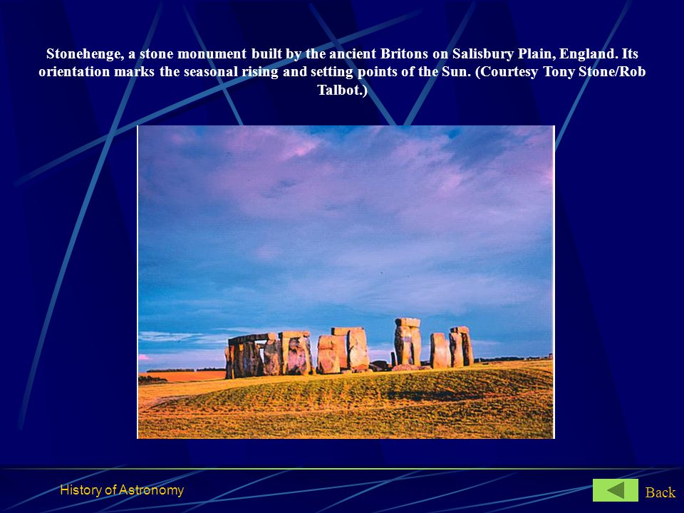 History of Astronomy Stonehenge, a stone monument built by the ancient Britons on Salisbury Plain, England. Its orientation marks the seasonal rising