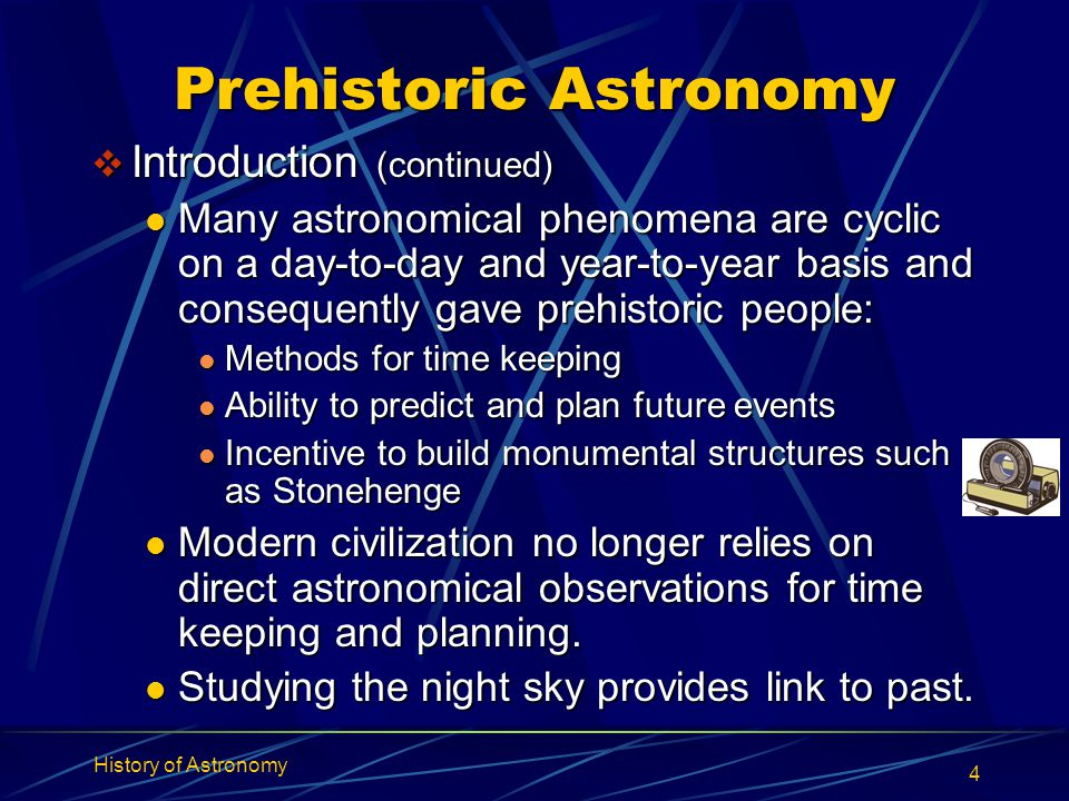 History of Astronomy 4 Prehistoric Astronomy  Introduction (continued) Many astronomical phenomena are cyclic on a day-to-day and year-to-year basis